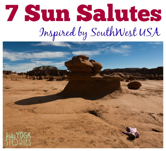 7 Sun Salutes inspired by our travels around the SouthWest USA >> Kids Yoga Stories