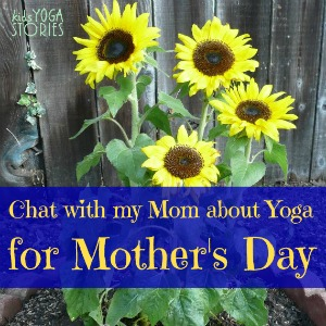 A Chat with my Mom about Yoga in honor of Mother's Day >> Kids Yoga Stories