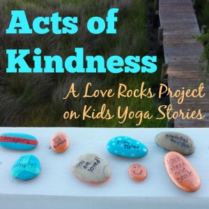 Acts of Kindness: A Love Rocks project (painting inspiring messages on rocks) by Happy Sunshine Yoga on Kids Yoga Stories