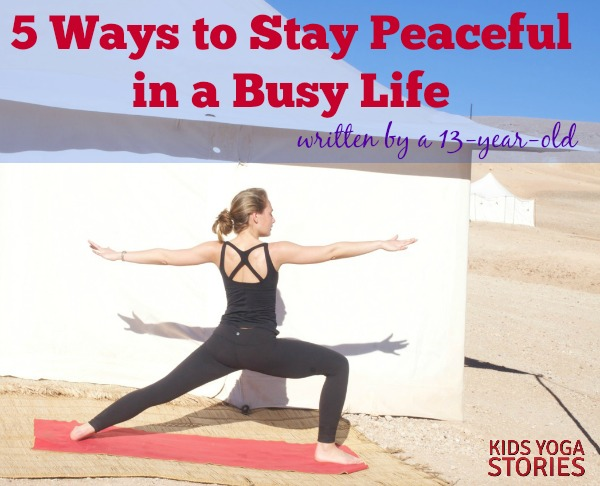 5 Ways to Stay Peaceful in a Busy Life, written by a 13-year-old |on Kids Yoga Stories