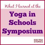 What I Learned at the Yoga in School Symposium | Reflections from Giselle Shardlow of Kids Yoga Stories